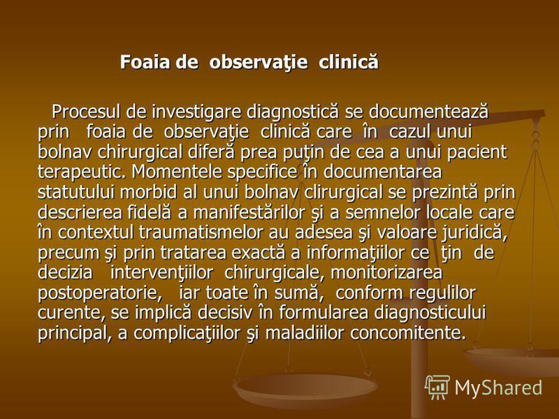 Foaia de observaţie clinică Foaia de observaţie clinică Procesul de investigare diagnostică se documentează prin foaia de observaţie clinică care în cazul unui bolnav chirurgical diferă prea puţin de cea a unui pacient terapeutic. Momentele specifice