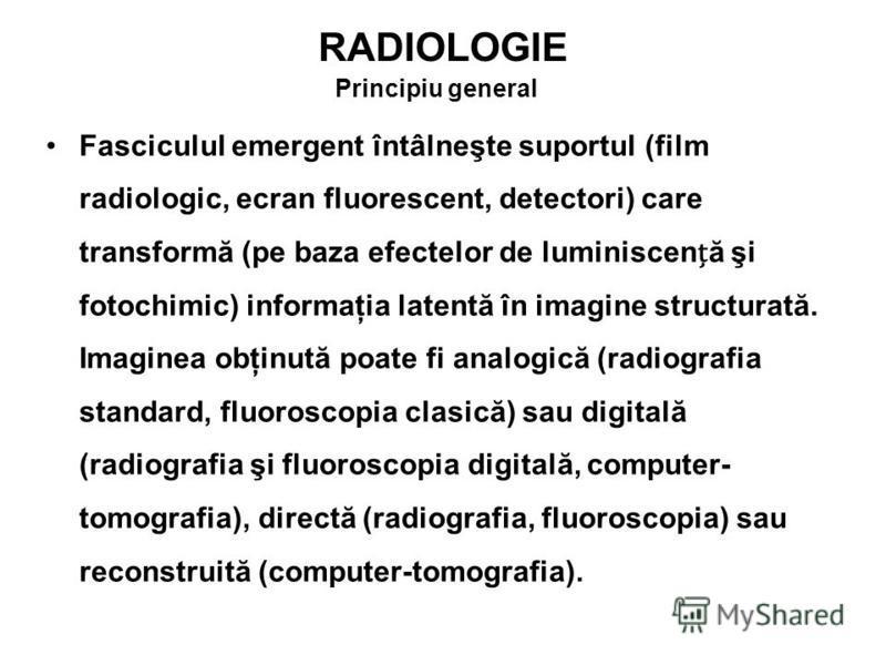 RADIOLOGIE Principiu general Fasciculul emergent întâlneşte suportul (film radiologic, ecran fluorescent, detectori) care transformă (pe baza efectelor de luminiscenă şi fotochimic) informaţia latentă în imagine structurată. Imaginea obţinută poate f