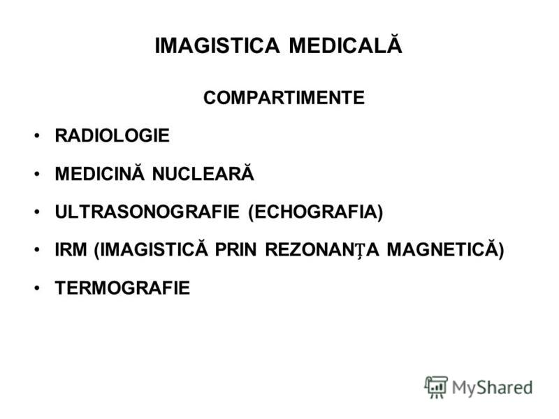 IMAGISTICA MEDICALĂ COMPARTIMENTE RADIOLOGIE MEDICINĂ NUCLEARĂ ULTRASONOGRAFIE (ECHOGRAFIA) IRM (IMAGISTICĂ PRIN REZONANA MAGNETICĂ) TERMOGRAFIE