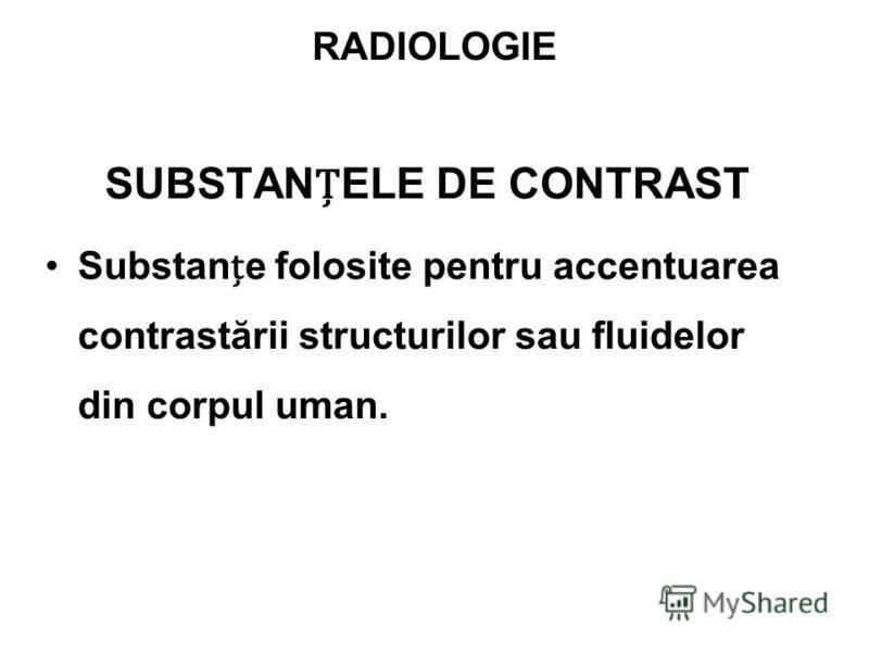 SUBSTANELE DE CONTRAST Substane folosite pentru accentuarea contrastării structurilor sau fluidelor din corpul uman.