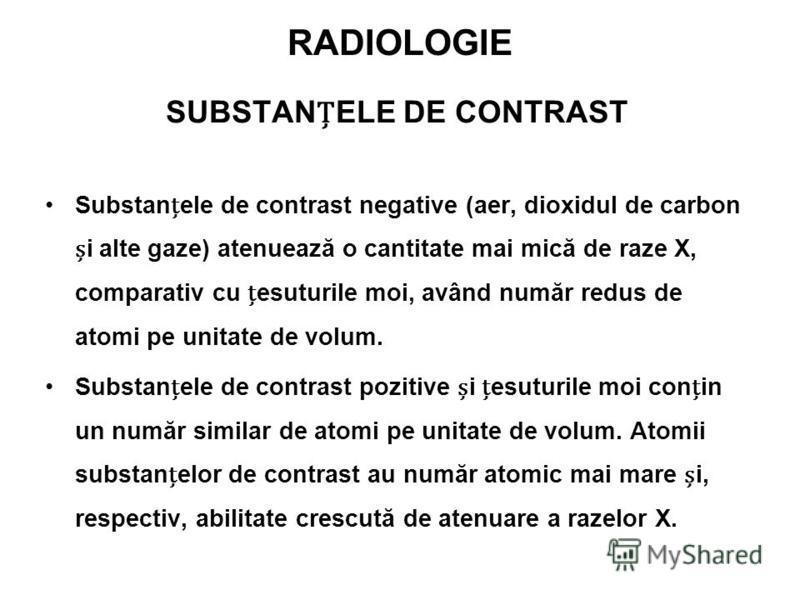 RADIOLOGIE SUBSTANELE DE CONTRAST Substanele de contrast negative (aer, dioxidul de carbon i alte gaze) atenuează o cantitate mai mică de raze X, comparativ cu esuturile moi, având număr redus de atomi pe unitate de volum. Substanele de contrast pozi