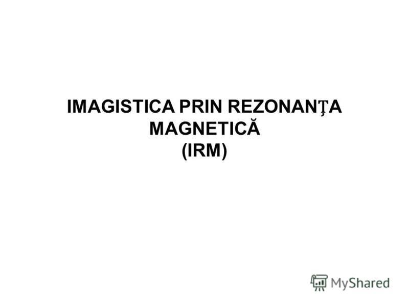 IMAGISTICA PRIN REZONANA MAGNETICĂ (IRM)