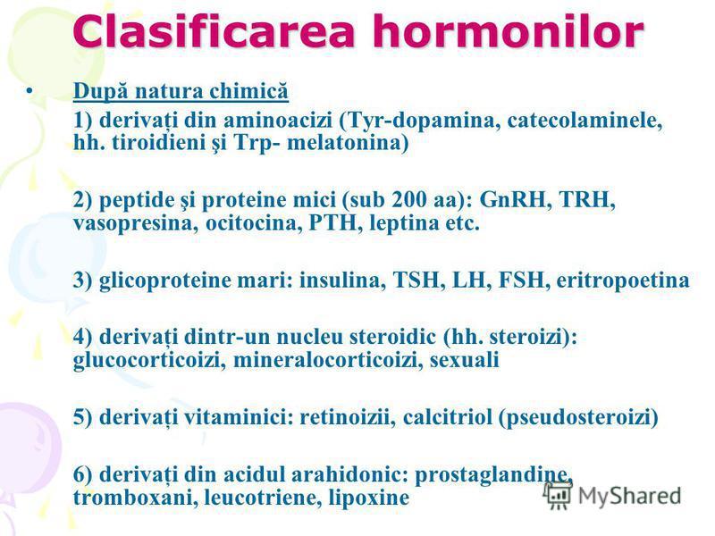 Clasificarea hormonilor După natura chimică 1) derivaţi din aminoacizi (Tyr-dopamina, catecolaminele, hh. tiroidieni şi Trp- melatonina) 2) peptide şi proteine mici (sub 200 aa): GnRH, TRH, vasopresina, ocitocina, PTH, leptina etc. 3) glicoproteine m