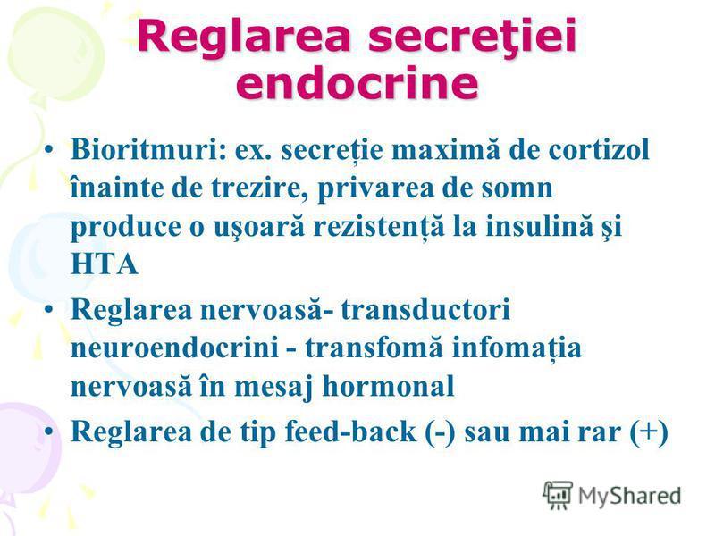 Reglarea secreţiei endocrine Bioritmuri: ex. secreţie maximă de cortizol înainte de trezire, privarea de somn produce o uşoară rezistenţă la insulină şi HTA Reglarea nervoasă- transductori neuroendocrini - transfomă infomaţia nervoasă în mesaj hormon