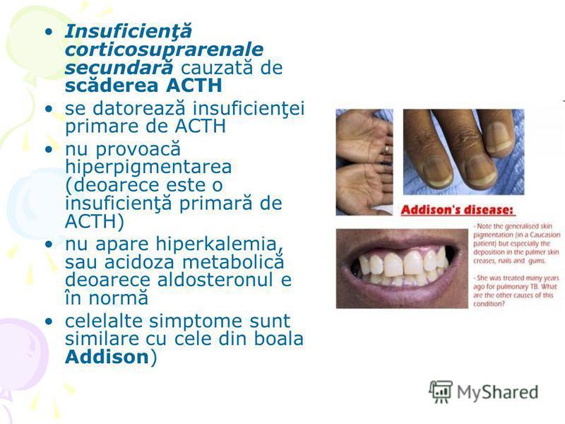 Insuficienţă corticosuprarenale secundară cauzată de scăderea ACTH se datorează insuficienţei primare de ACTH nu provoacă hiperpigmentarea (deoarece este o insuficienţă primară de ACTH) nu apare hiperkalemia, sau acidoza metabolică deoarece aldostero