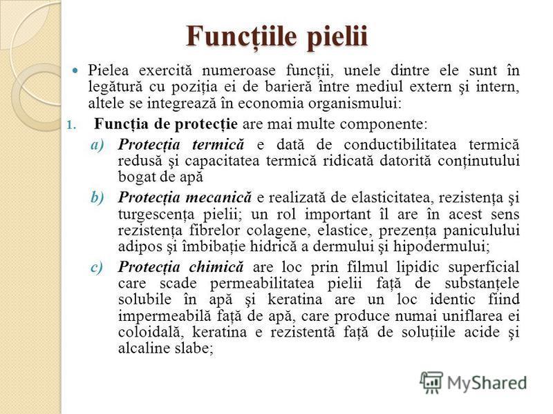 Funcţiile pielii Pielea exercită numeroase funcţii, unele dintre ele sunt în legătură cu poziţia ei de barieră între mediul extern şi intern, altele se integrează în economia organismului: 1. Funcţia de protecţie are mai multe componente: a)Protecţia