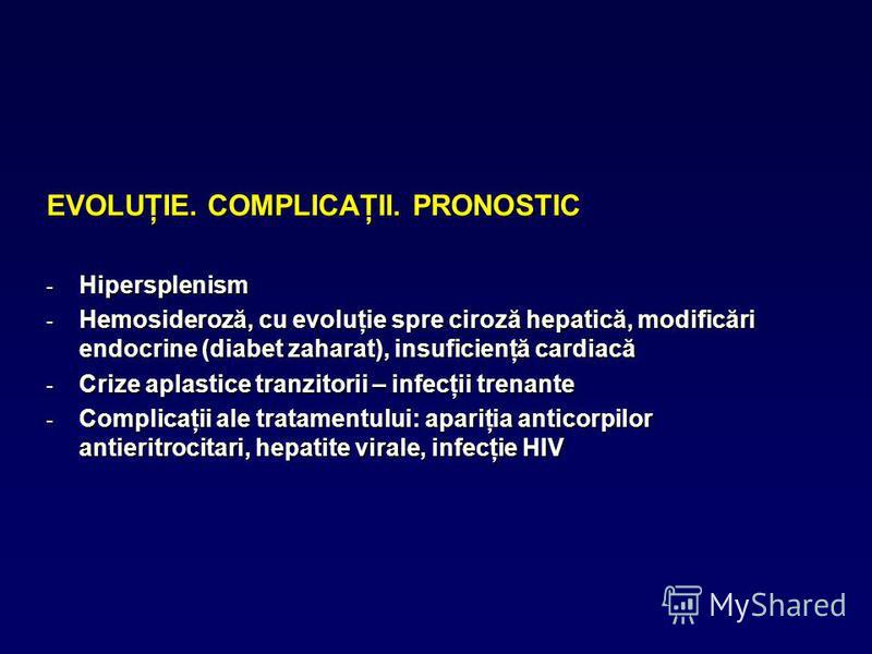 EVOLUŢIE. COMPLICAŢII. PRONOSTIC - Hipersplenism - Hemosideroză, cu evoluţie spre ciroză hepatică, modificări endocrine (diabet zaharat), insuficienţă cardiacă - Crize aplastice tranzitorii – infecţii trenante - Complicaţii ale tratamentului: apariţi