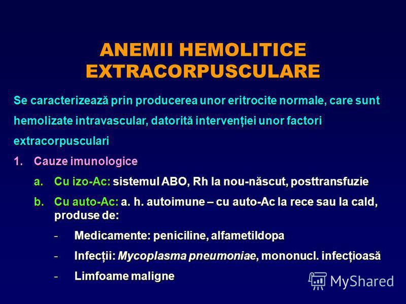 ANEMII HEMOLITICE EXTRACORPUSCULARE Se caracterizează prin producerea unor eritrocite normale, care sunt hemolizate intravascular, datorită intervenţiei unor factori extracorpusculari 1.Cauze imunologice a.Cu izo-Ac: sistemul ABO, Rh la nou-născut, p