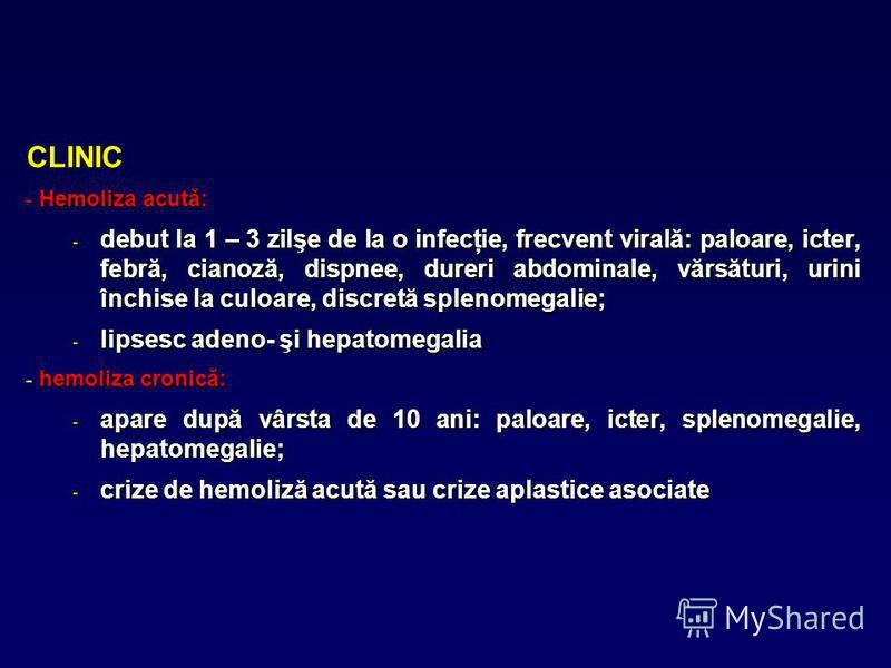 CLINIC - Hemoliza acută: - debut la 1 – 3 zilşe de la o infecţie, frecvent virală: paloare, icter, febră, cianoză, dispnee, dureri abdominale, vărsături, urini închise la culoare, discretă splenomegalie; - lipsesc adeno- şi hepatomegalia - hemoliza c