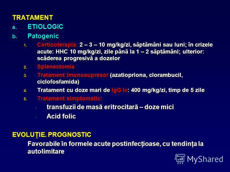 TRATAMENT a. ETIOLOGIC b. Patogenic 1. Corticoterapia: 2 – 3 – 10 mg/kg/zi, săptămâni sau luni; în crizele acute: HHC 10 mg/kg/zi, zile până la 1 – 2 săptămâni; ulterior: scăderea progresivă a dozelor 2. Splenectomia 3. Tratament imunosupresor (azati