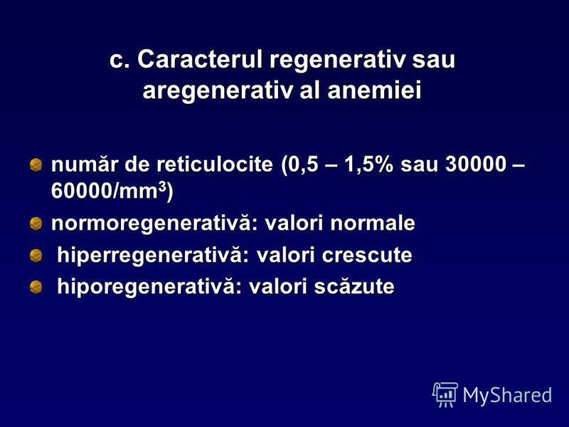 c. Caracterul regenerativ sau aregenerativ al anemiei număr de reticulocite (0,5 – 1,5% sau 30000 – 60000/mm 3 ) normoregenerativă: valori normale hiperregenerativă: valori crescute hiperregenerativă: valori crescute hiporegenerativă: valori scăzute