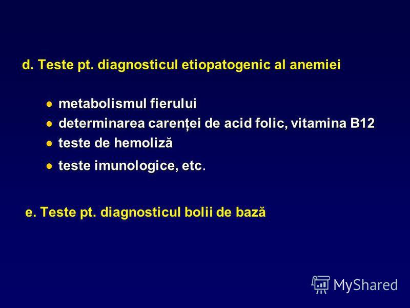 d. Teste pt. diagnosticul etiopatogenic al anemiei metabolismul fierului metabolismul fierului determinarea carenţei de acid folic, vitamina B12 determinarea carenţei de acid folic, vitamina B12 teste de hemoliză teste de hemoliză teste imunologice,