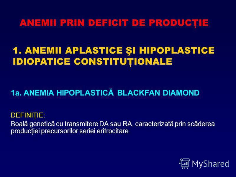 ANEMII PRIN DEFICIT DE PRODUCŢIE 1. ANEMII APLASTICE ŞI HIPOPLASTICE IDIOPATICE CONSTITUŢIONALE 1a. ANEMIA HIPOPLASTICĂ BLACKFAN DIAMOND DEFINIŢIE: Boală genetică cu transmitere DA sau RA, caracterizată prin scăderea producţiei precursorilor seriei e