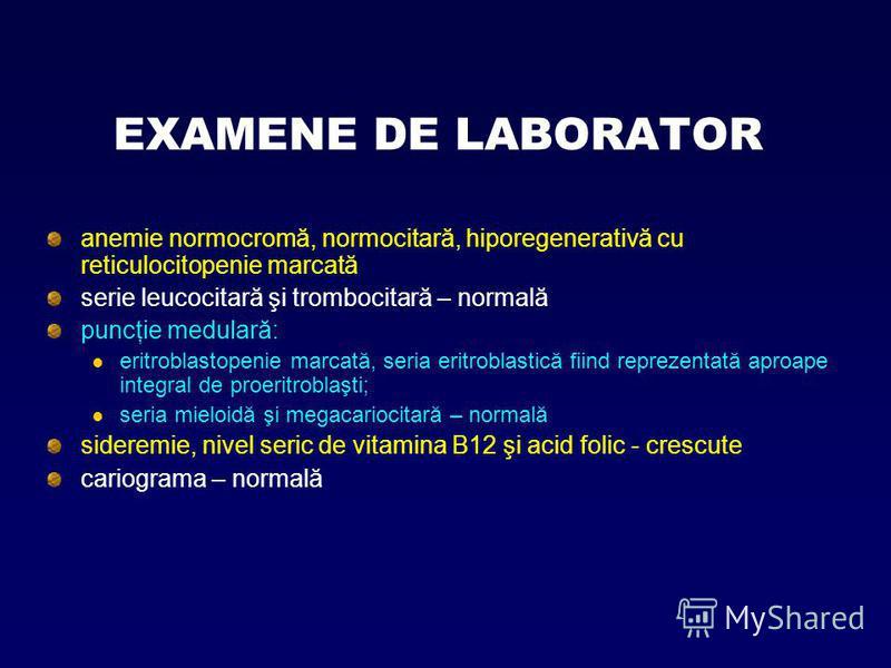 EXAMENE DE LABORATOR anemie normocromă, normocitară, hiporegenerativă cu reticulocitopenie marcată serie leucocitară şi trombocitară – normală puncţie medulară: eritroblastopenie marcată, seria eritroblastică fiind reprezentată aproape integral de pr