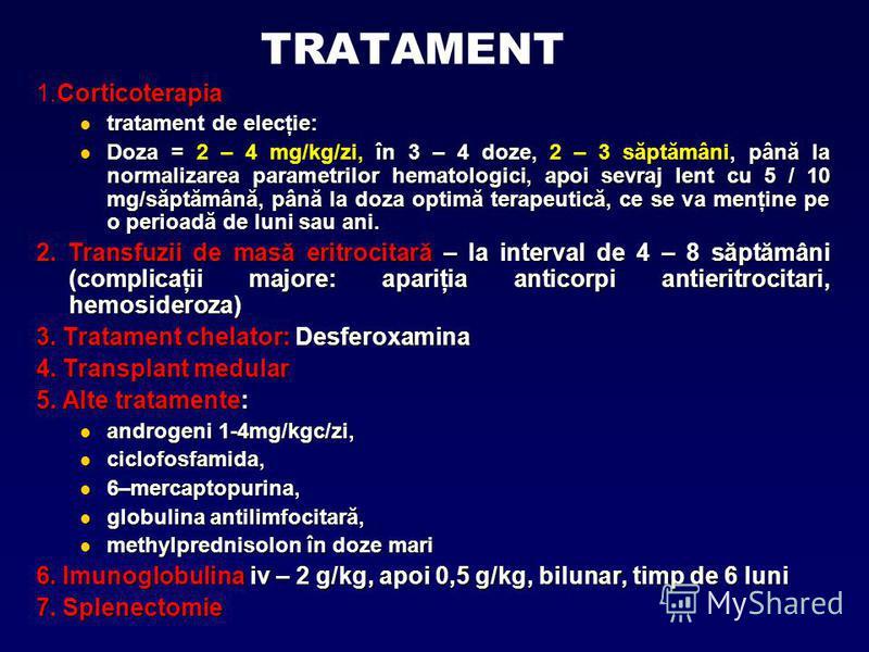 TRATAMENT Corticoterapia 1.Corticoterapia tratament de elecţie: tratament de elecţie: Doza = 2 – 4 mg/kg/zi, în 3 – 4 doze, 2 – 3 săptămâni, până la normalizarea parametrilor hematologici, apoi sevraj lent cu 5 / 10 mg/săptămână, până la doza optimă
