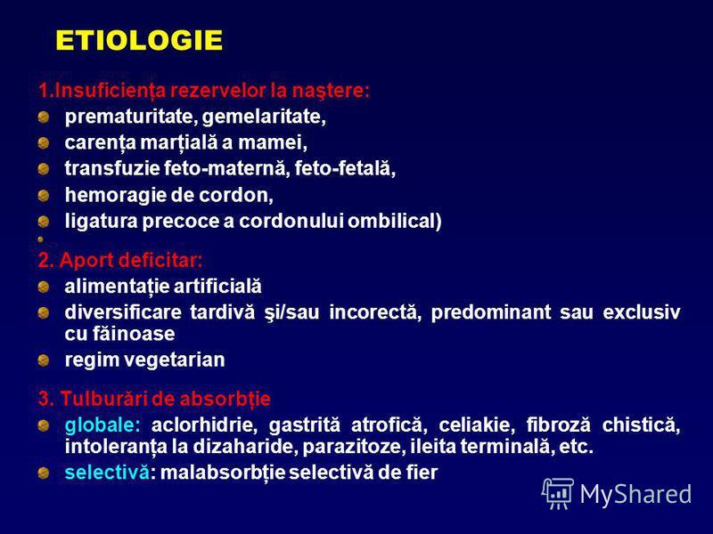 ETIOLOGIE 1.Insuficienţa rezervelor la naştere: prematuritate, gemelaritate, carenţa marţială a mamei, transfuzie feto-maternă, feto-fetală, hemoragie de cordon, ligatura precoce a cordonului ombilical) 2. Aport deficitar: alimentaţie artificială div