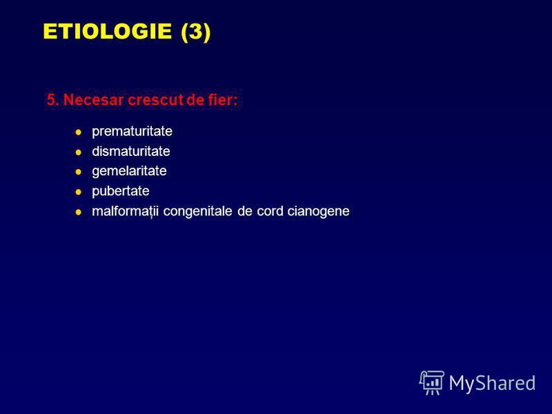 5. Necesar crescut de fier: prematuritate dismaturitate gemelaritate pubertate malformaţii congenitale de cord cianogene ETIOLOGIE (3)