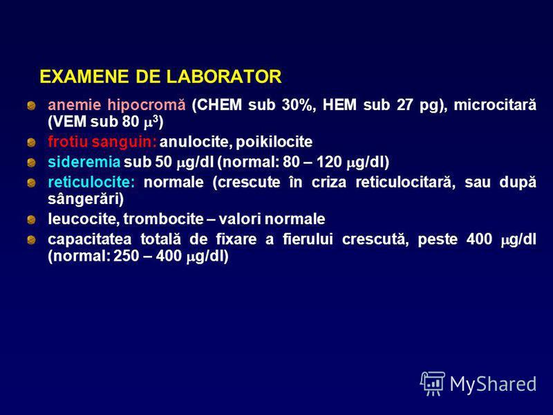 EXAMENE DE LABORATOR anemie hipocromă (CHEM sub 30%, HEM sub 27 pg), microcitară (VEM sub 80 3 ) frotiu sanguin: anulocite, poikilocite sideremia sub 50 g/dl (normal: 80 – 120 g/dl) reticulocite: normale (crescute în criza reticulocitară, sau după sâ