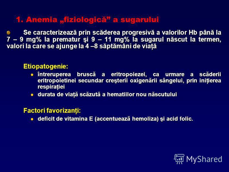 1. Anemia fiziologică a sugarului Se caracterizează prin scăderea progresivă a valorilor Hb până la 7 – 9 mg% la prematur şi 9 – 11 mg% la sugarul născut la termen, valori la care se ajunge la 4 –8 săptămâni de viaţă Etiopatogenie: întreruperea brusc