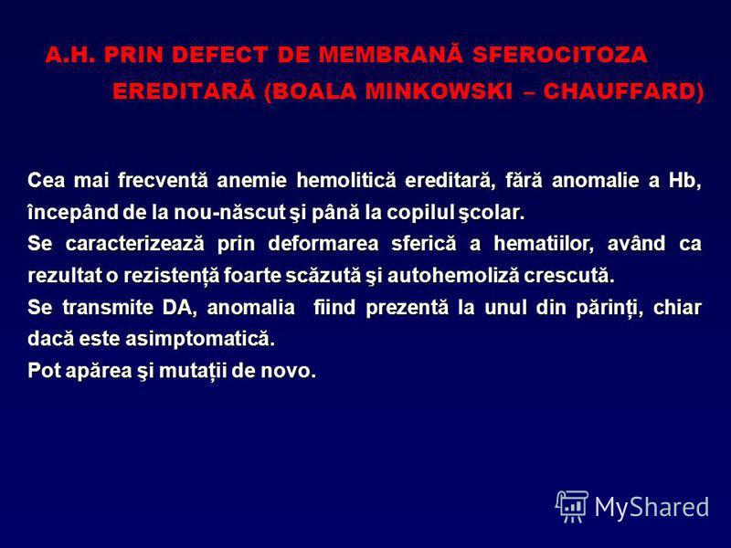 A.H. PRIN DEFECT DE MEMBRANĂ SFEROCITOZA EREDITARĂ (BOALA MINKOWSKI – CHAUFFARD) Cea mai frecventă anemie hemolitică ereditară, fără anomalie a Hb, începând de la nou-născut şi până la copilul şcolar. Se caracterizează prin deformarea sferică a hemat