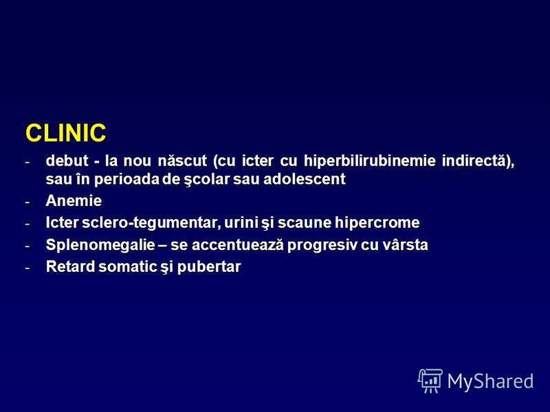 CLINIC - debut - la nou născut (cu icter cu hiperbilirubinemie indirectă), sau în perioada de şcolar sau adolescent - Anemie - Icter sclero-tegumentar, urini şi scaune hipercrome - Splenomegalie – se accentuează progresiv cu vârsta - Retard somatic ş
