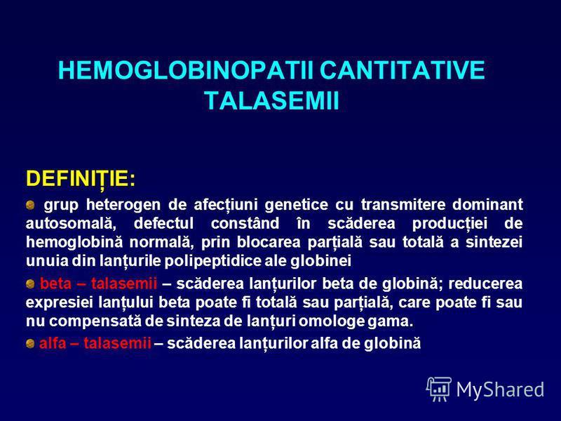 HEMOGLOBINOPATII CANTITATIVE TALASEMII DEFINIŢIE: grup heterogen de afecţiuni genetice cu transmitere dominant autosomală, defectul constând în scăderea producţiei de hemoglobină normală, prin blocarea parţială sau totală a sintezei unuia din lanţuri
