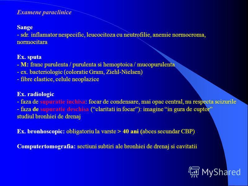 Examene paraclinice Sange - sdr. inflamator nespecific, leucocitoza cu neutrofilie, anemie normocroma, normocitara Ex. sputa - M: franc purulenta / purulenta si hemoptoica / mucopurulenta - ex. bacteriologic (coloratie Gram, Ziehl-Nielsen) - fibre el