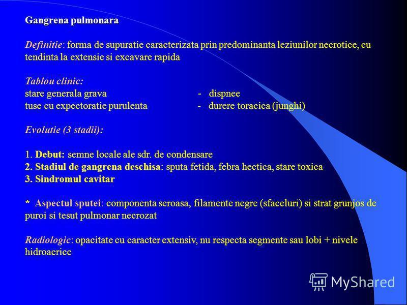 Gangrena pulmonara Definitie: forma de supuratie caracterizata prin predominanta leziunilor necrotice, cu tendinta la extensie si excavare rapida Tablou clinic: stare generala grava - dispnee tuse cu expectoratie purulenta - durere toracica (junghi)