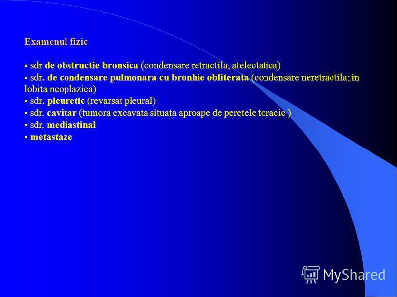 Examenul fizic sdr de obstructie bronsica (condensare retractila, atelectatica) sdr. de condensare pulmonara cu bronhie obliterata (condensare neretractila; in lobita neoplazica) sdr. pleuretic (revarsat pleural) sdr. cavitar (tumora excavata situata