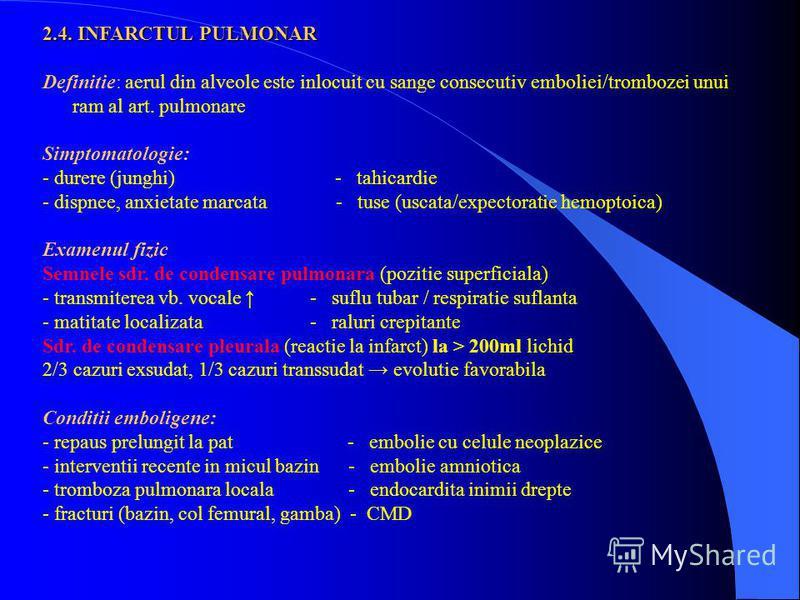 2.4. INFARCTUL PULMONAR Definitie: aerul din alveole este inlocuit cu sange consecutiv emboliei/trombozei unui ram al art. pulmonare Simptomatologie: - durere (junghi) - tahicardie - dispnee, anxietate marcata - tuse (uscata/expectoratie hemoptoica)