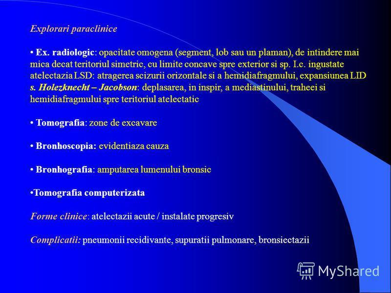 Explorari paraclinice Ex. radiologic: opacitate omogena (segment, lob sau un plaman), de intindere mai mica decat teritoriul simetric, cu limite concave spre exterior si sp. I.c. ingustate atelectazia LSD: atragerea scizurii orizontale si a hemidiafr