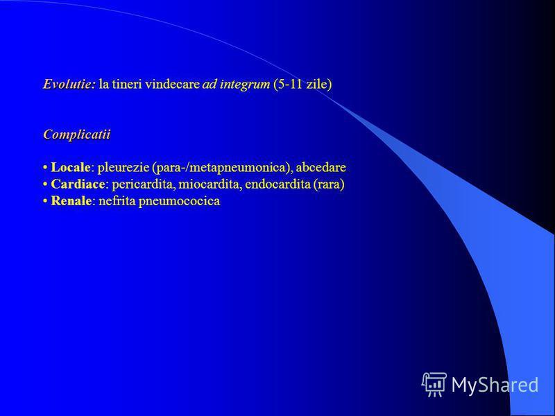 Evolutie: Evolutie: la tineri vindecare ad integrum (5-11 zile)Complicatii Locale: pleurezie (para-/metapneumonica), abcedare Cardiace: pericardita, miocardita, endocardita (rara) Renale: nefrita pneumococica