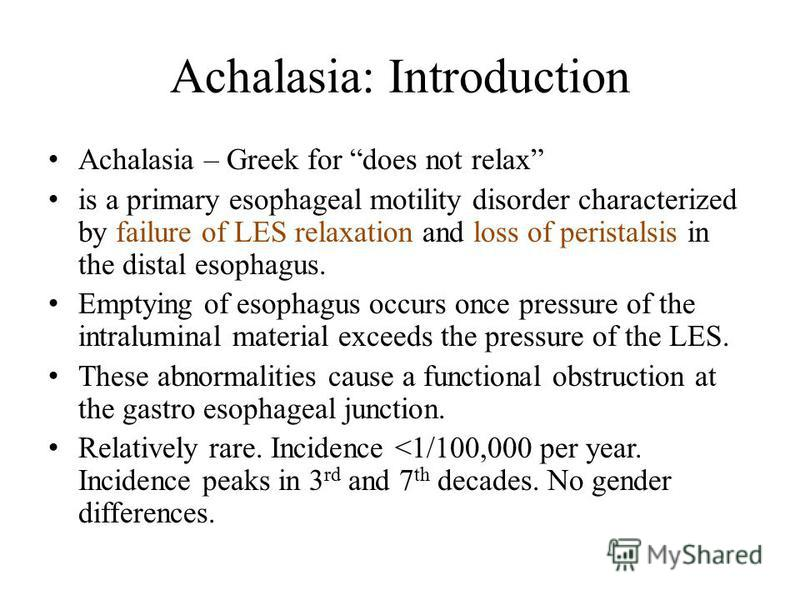 Achalasia: Introduction Achalasia – Greek for does not relax is a primary esophageal motility disorder characterized by failure of LES relaxation and loss of peristalsis in the distal esophagus. Emptying of esophagus occurs once pressure of the intra