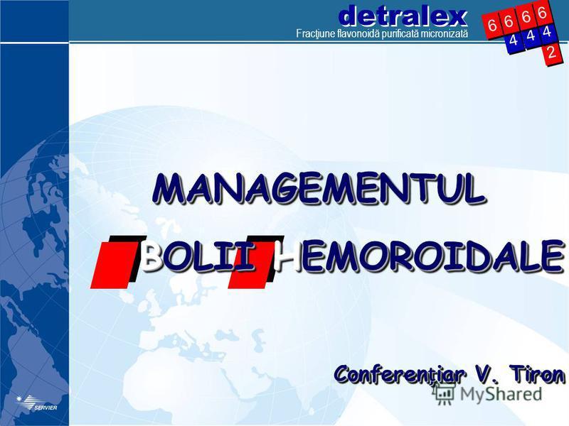 detralex Fracţiune flavonoidă purificată micronizată 2 2 4 4 4 4 6 6 4 4 6 6 6 6 6 6 MANAGEMENTUL BOLII HEMOROIDALE Confereniar V. Tiron MANAGEMENTUL BOLII HEMOROIDALE Confereniar V. Tiron