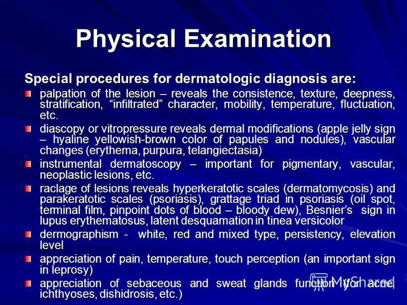 Physical Examination Special procedures for dermatologic diagnosis are: palpation of the lesion – reveals the consistence, texture, deepness, stratification, infiltrated character, mobility, temperature, fluctuation, etc. diascopy or vitropressure re