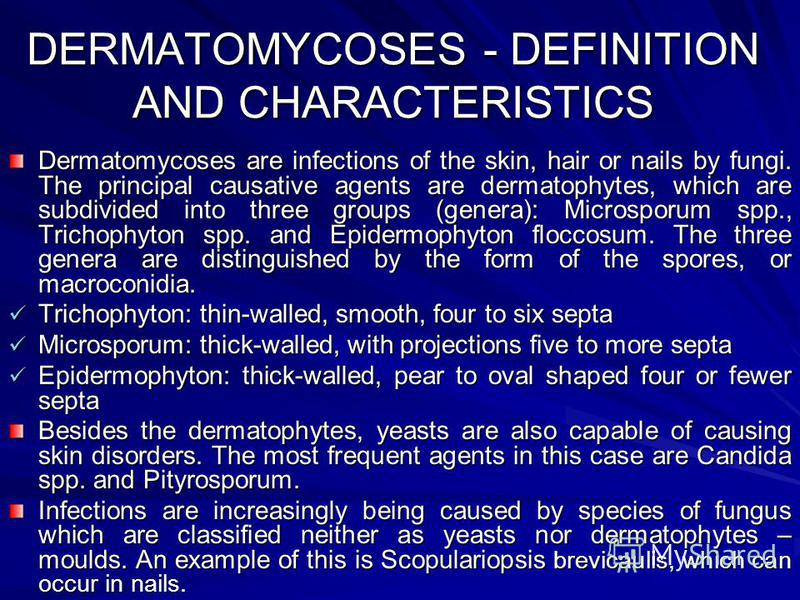 DERMATOMYCOSES - DEFINITION AND CHARACTERISTICS Dermatomycoses are infections of the skin, hair or nails by fungi. The principal causative agents are dermatophytes, which are subdivided into three groups (genera): Microsporum spp., Trichophyton spp.