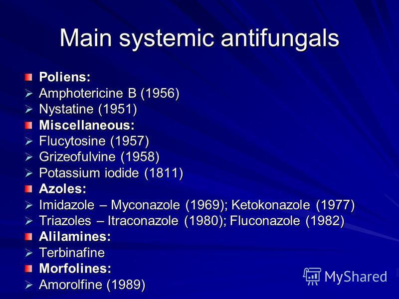 Main systemic antifungals Poliens: Amphotericine B (1956) Amphotericine B (1956) Nystatine (1951) Nystatine (1951) Miscellaneous: Flucytosine (1957) Flucytosine (1957) Grizeofulvine (1958) Grizeofulvine (1958) Potassium iodide (1811) Potassium iodide