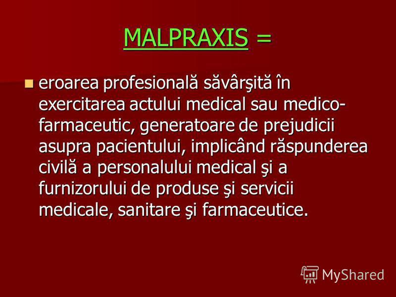 MALPRAXIS = eroarea profesională săvârşită în exercitarea actului medical sau medico- farmaceutic, generatoare de prejudicii asupra pacientului, implicând răspunderea civilă a personalului medical şi a furnizorului de produse şi servicii medicale, sa