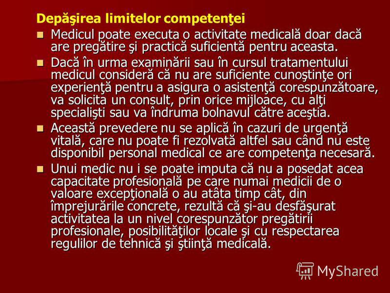 Depăşirea limitelor competenţei Medicul poate executa o activitate medicală doar dacă are pregătire şi practică suficientă pentru aceasta. Medicul poate executa o activitate medicală doar dacă are pregătire şi practică suficientă pentru aceasta. Dacă