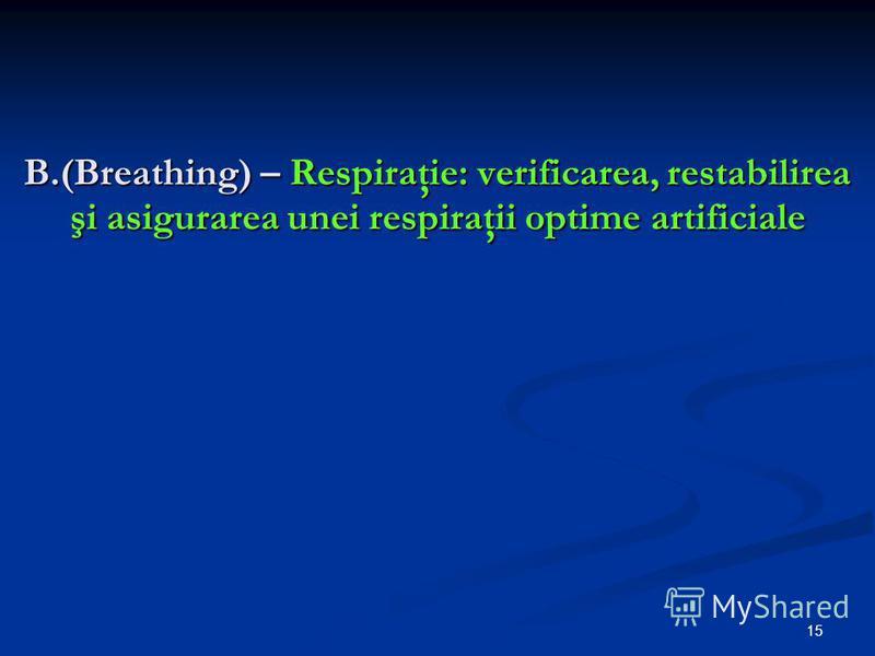 15 B.(Breathing) – Respiraţie: verificarea, restabilirea şi asigurarea unei respiraţii optime artificiale