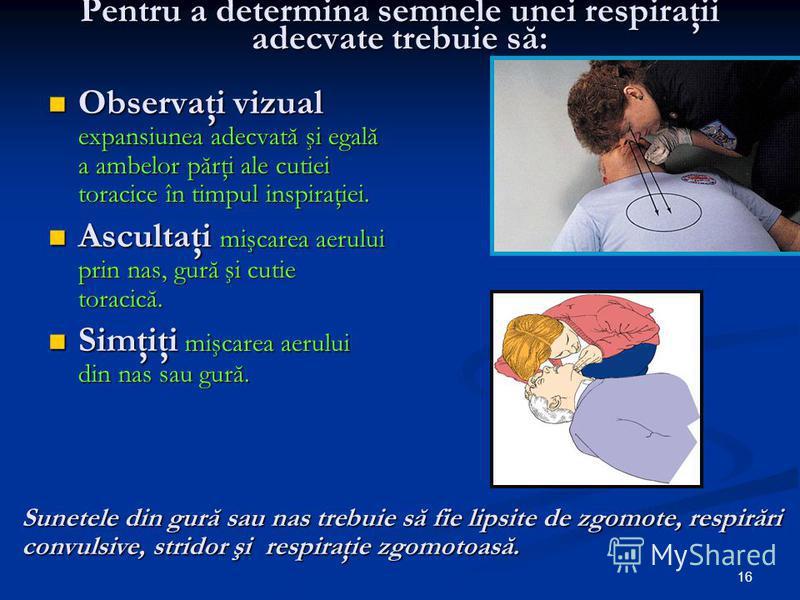 16 Pentru a determina semnele unei respiraţii adecvate trebuie să: Observaţi vizual expansiunea adecvată şi egală a ambelor părţi ale cutiei toracice în timpul inspiraţiei. Observaţi vizual expansiunea adecvată şi egală a ambelor părţi ale cutiei tor
