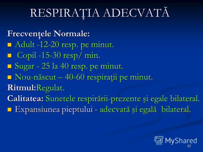 17 RESPIRAŢIA ADECVATĂ Frecvenţele Normale: Adult -12-20 resp. pe minut. Adult -12-20 resp. pe minut. Copil -15-30 resp/ min. Copil -15-30 resp/ min. Sugar - 25 la 40 resp. pe minut. Sugar - 25 la 40 resp. pe minut. Nou-născut – 40-60 respiraţii pe m