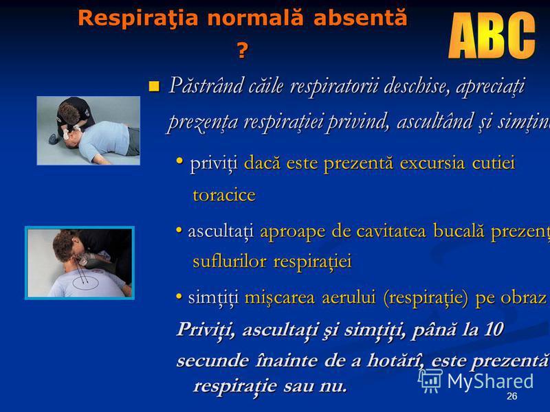 26 Respiraţia normală absentă ? Păstrând căile respiratorii deschise, apreciaţi prezenţa respiraţiei privind, ascultând şi simţind: Păstrând căile respiratorii deschise, apreciaţi prezenţa respiraţiei privind, ascultând şi simţind: priviţi dacă este
