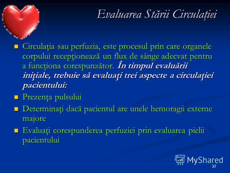 37 Evaluarea Stării Circulaţiei Circulaţia sau perfuzia, este procesul prin care organele corpului recepţionează un flux de sânge adecvat pentru a funcţiona corespunzător. În timpul evaluării iniţiale, trebuie să evaluaţi trei aspecte a circulaţiei p