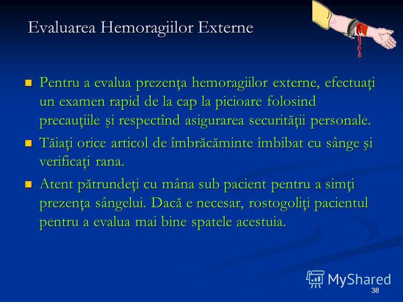 38 Evaluarea Hemoragiilor Externe Pentru a evalua prezenţa hemoragiilor externe, efectuaţi un examen rapid de la cap la picioare folosind precauţiile şi respectînd asigurarea securităţii personale. Pentru a evalua prezenţa hemoragiilor externe, efect