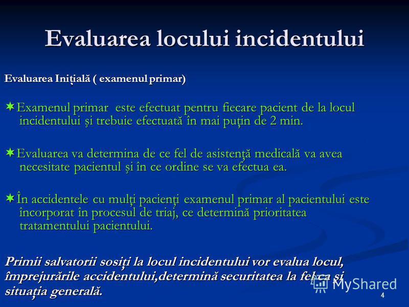4 Evaluarea locului incidentului Evaluarea Iniţială ( examenul primar) Examenul primar este efectuat pentru fiecare pacient de la locul incidentului şi trebuie efectuată în mai puţin de 2 min. Examenul primar este efectuat pentru fiecare pacient de l