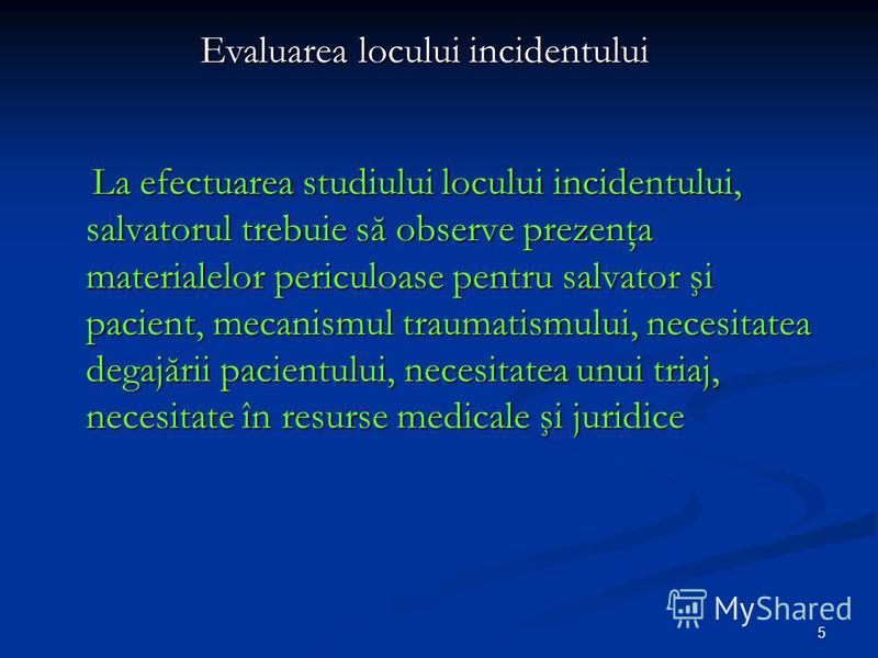 5 La efectuarea studiului locului incidentului, salvatorul trebuie să observe prezenţa materialelor periculoase pentru salvator şi pacient, mecanismul traumatismului, necesitatea degajării pacientului, necesitatea unui triaj, necesitate în resurse me