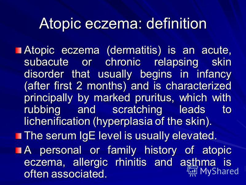Atopic eczema: definition Atopic eczema (dermatitis) is an acute, subacute or chronic relapsing skin disorder that usually begins in infancy (after first 2 months) and is characterized principally by marked pruritus, which with rubbing and scratching