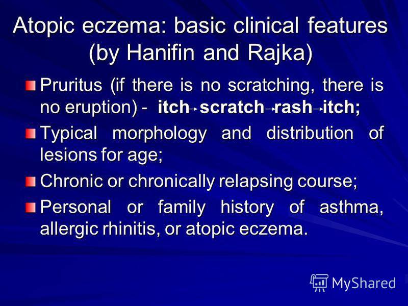 Atopic eczema: basic clinical features (by Hanifin and Rajka) Pruritus (if there is no scratching, there is no eruption) - itch scratch rash itch; Typical morphology and distribution of lesions for age; Chronic or chronically relapsing course; Person