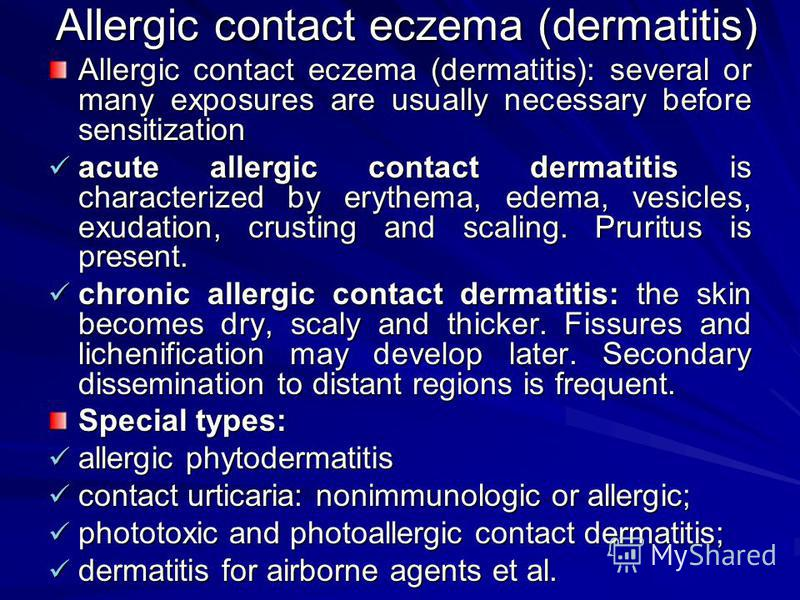 Allergic contact eczema (dermatitis) Allergic contact eczema (dermatitis): several or many exposures are usually necessary before sensitization acute allergic contact dermatitis is characterized by erythema, edema, vesicles, exudation, crusting and s